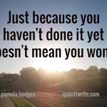 Just because you haven't done it yet doesn't mean you won't