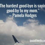 The hardest good-bye is saying good-bye to my mom