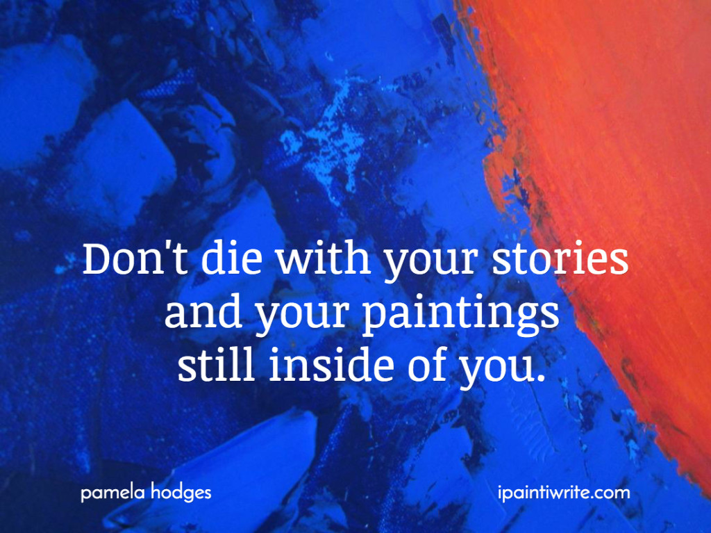 Don't die with your stories and your paintings still inside of you