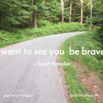 """I want to see you be brave."" An encouraging word from Sarah Bareilles"